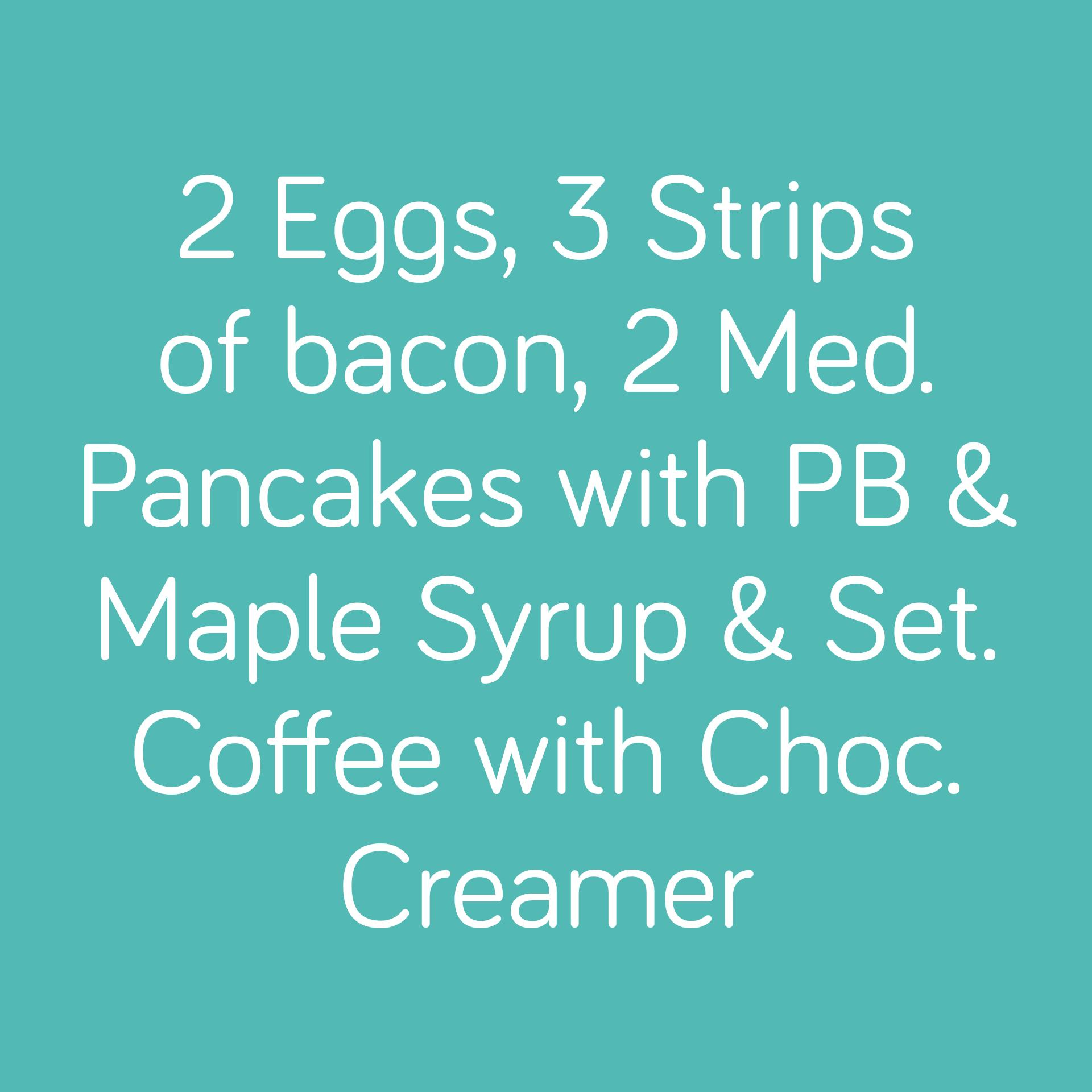 2 Eggs, 3 Strips of bacon, 2 Med. Pancakes with PB & Maple Syrup & Set. Coffee with Choc. Creamer