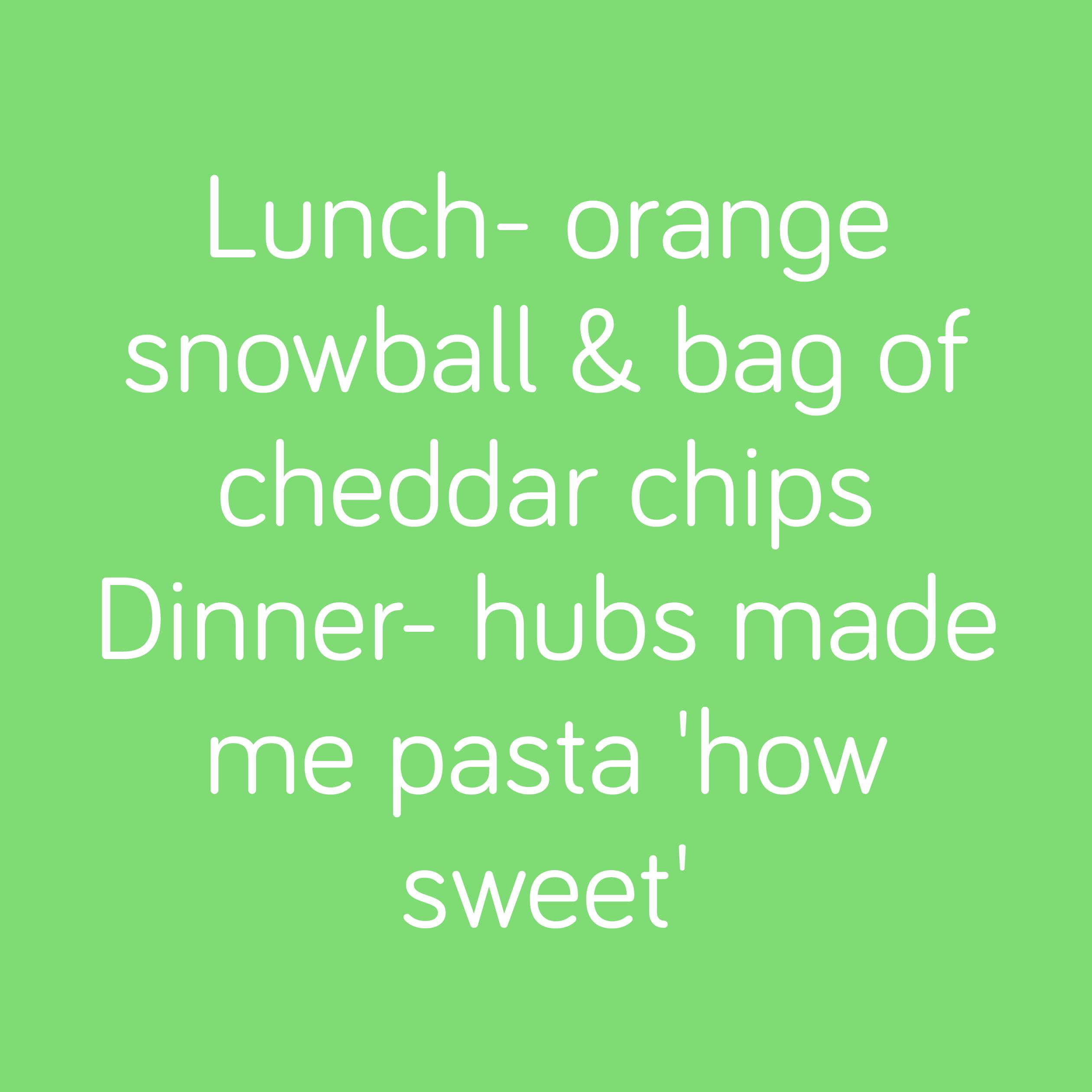 Lunch- orange snowball & bag of cheddar chips Dinner- hubs made me pasta 'how sweet'